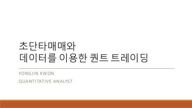 초단타매매와 데이터를 이용한 퀀트 트레이딩 YONGJIN KWON QUANTITATIVE ANALYST