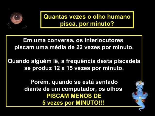 Em uma conversa, os interlocutorespiscam uma média de 22 vezes por minuto.Quando alguém lê, a frequência desta piscadelase...