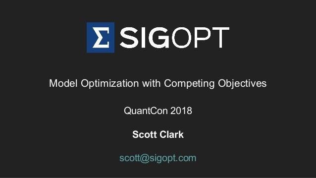 Model Optimization with Competing Objectives QuantCon 2018 Scott Clark scott@sigopt.com