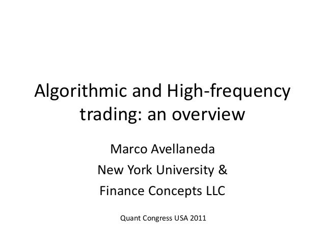Algorithmic and High-frequency trading: an overview Marco Avellaneda New York University & Finance Concepts LLC Quant Cong...