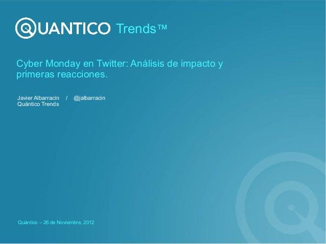 Trends™Cyber Monday en Twitter: Análisis de impacto yprimeras reacciones.Javier Albarracín   /   @jalbarracinQuántico Tren...