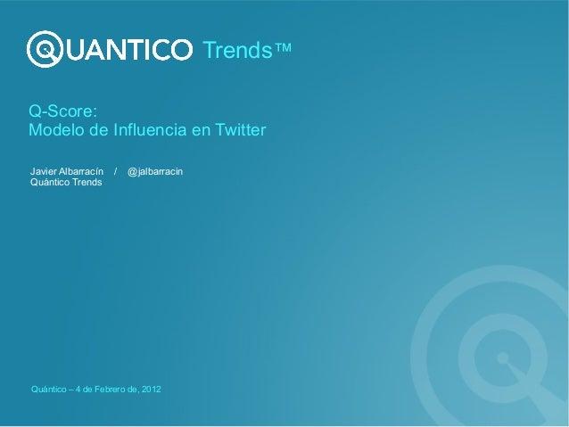 Q-Score: Modelo de Influencia en Twitter Javier Albarracín / @jalbarracin Quántico Trends Quántico – 4 de Febrero de, 2012...