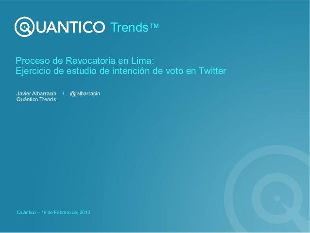 Trends™Proceso de Revocatoria en Lima:Ejercicio de estudio de intención de voto en TwitterJavier Albarracín   /   @jalbarr...
