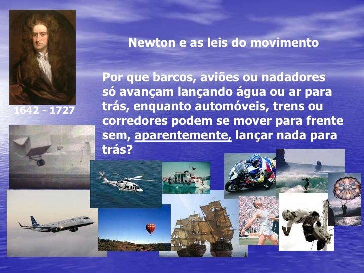 Newton e as leis do movimento<br />Por que barcos, aviões ou nadadores<br />só avançam lançando água ou ar para<br />trás,...