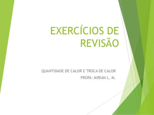EXERCÍCIOS DE REVISÃO QUANTIDADE DE CALOR E TROCA DE CALOR PROFA: MIRIAN L. M.