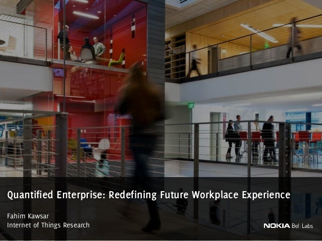 Fahim Kawsar Internet of Things Research Quantified Enterprise: Redefining Future Workplace Experience