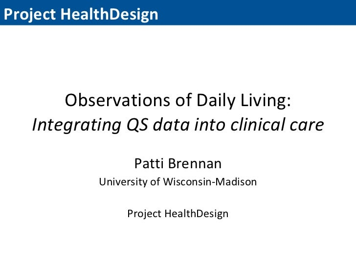 Observations of Daily Living: Integrating QS data into clinical care Patti Brennan University of Wisconsin-Madison Project...