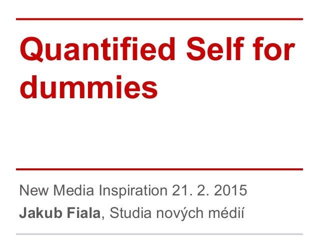 New Media Inspiration 21. 2. 2015 Jakub Fiala, Studia nových médií Quantified Self for dummies