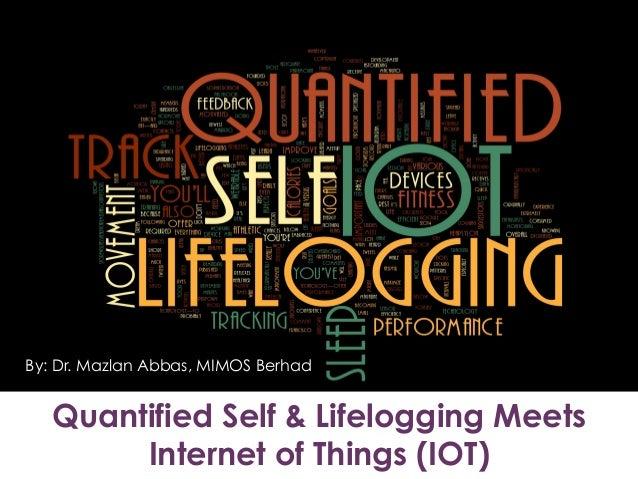 Quantified Self & Lifelogging Meets Internet of Things (IOT) By: Dr. Mazlan Abbas, MIMOS Berhad