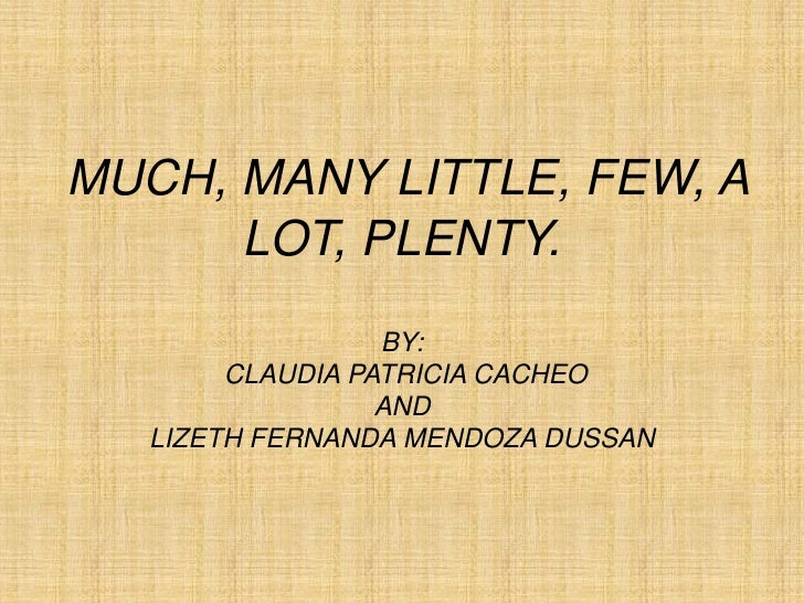 MUCH, MANY LITTLE, FEW, A      LOT, PLENTY.                  BY:        CLAUDIA PATRICIA CACHEO                  AND   LIZ...