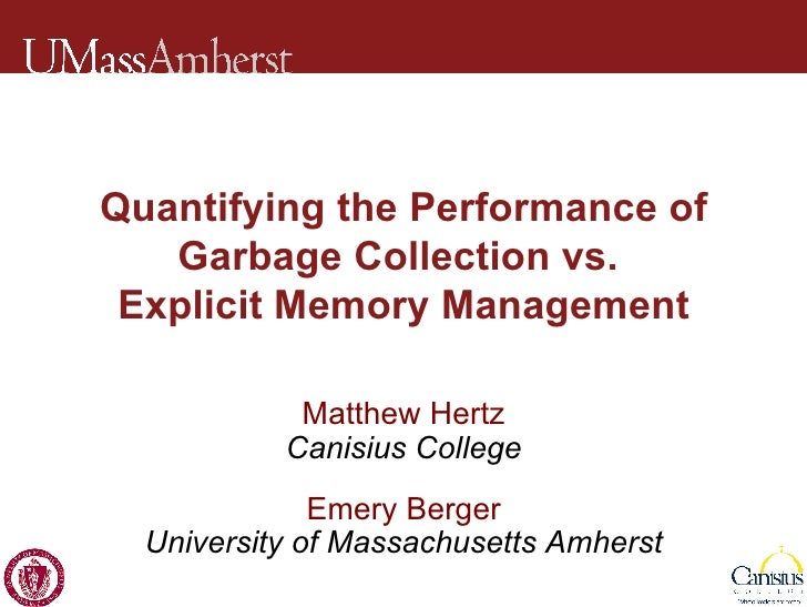 Quantifying the Performance of Garbage Collection vs.  Explicit Memory Management Matthew Hertz Canisius College Emery Ber...