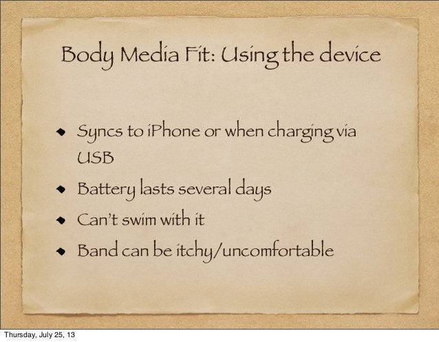 Body Media Fit: Using the device Syncs to iPhone or when charging via USB Battery lasts several days Can't swim with it Ba...