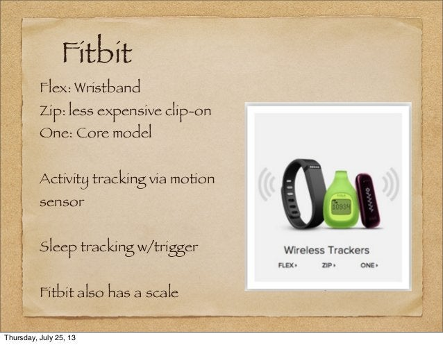 Fitbit Flex: Wristband Zip: less expensive clip-on One: Core model Activity tracking via motion sensor Sleep tracking w/tr...