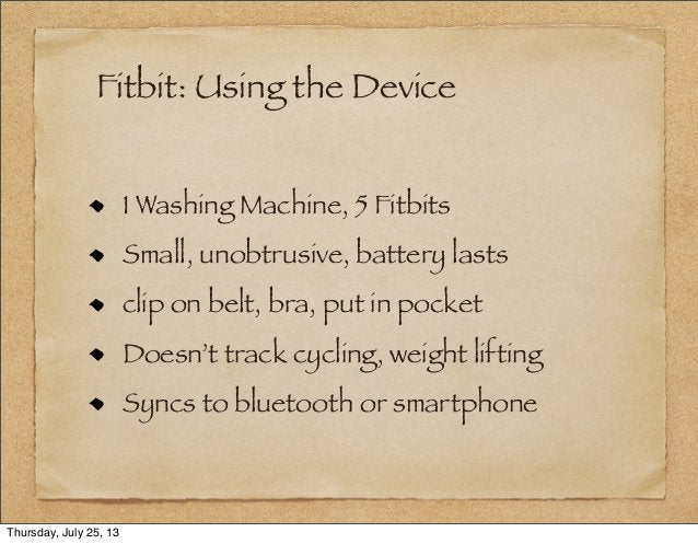 Fitbit: Using the Device 1 Washing Machine, 5 Fitbits Small, unobtrusive, battery lasts clip on belt, bra, put in pocket D...