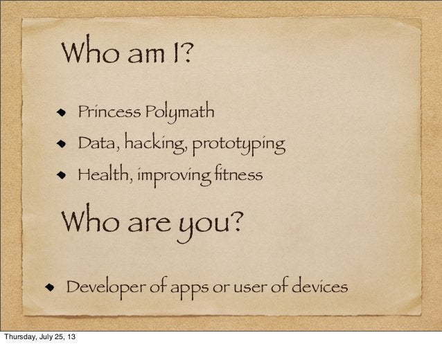 Who am I? Princess Polymath Data, hacking, prototyping Health, improving fitness Who are you? Developer of apps or user of ...