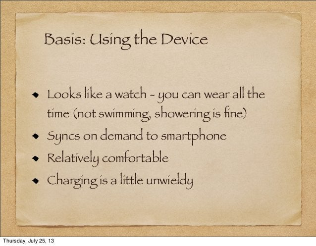 Basis: Using the Device Looks like a watch - you can wear all the time (not swimming, showering is fine) Syncs on demand to...