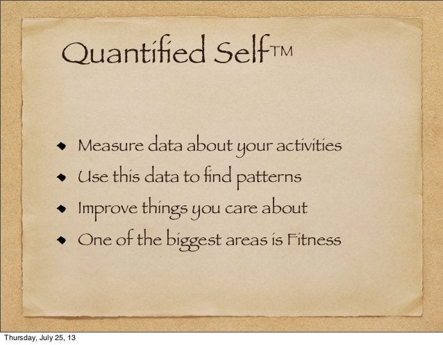 Quantified Self™ Measure data about your activities Use this data to find patterns Improve things you care about One of the ...