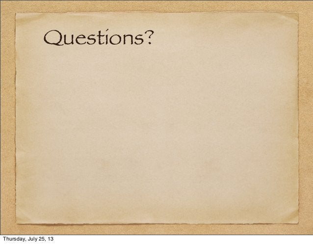 Questions? Thursday, July 25, 13