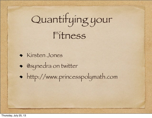 Quantifying your Fitness Kirsten Jones @synedra on twitter http://www.princesspolymath.com Thursday, July 25, 13