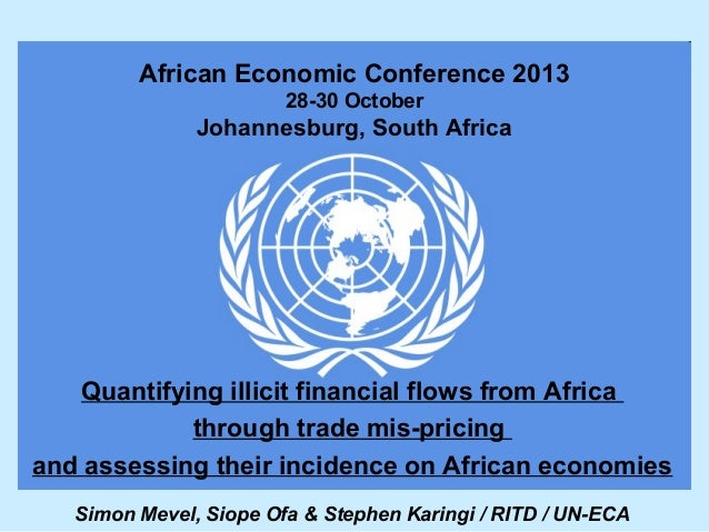 African Economic Conference 2013 28-30 October  Johannesburg, South Africa  Quantifying illicit financial flows from Afric...