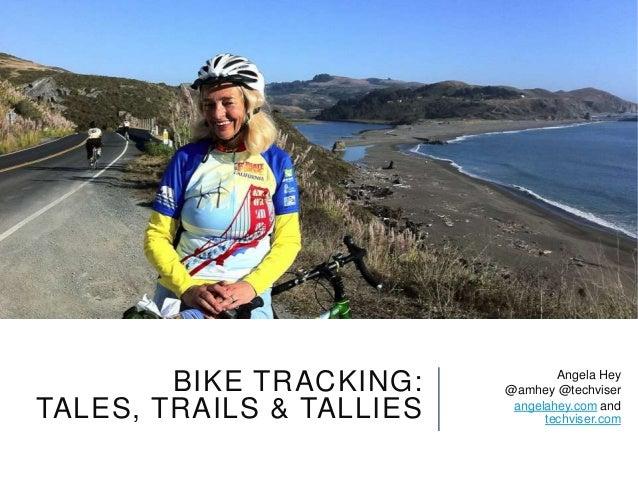BIKE TRACKING:TALES, TRAILS & TALLIESAngela Hey@amhey @techviserangelahey.com andtechviser.com
