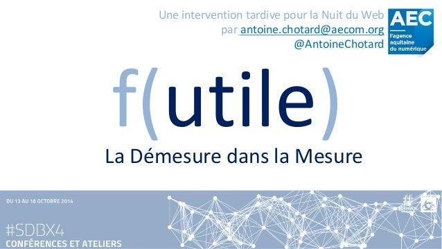 f(utile)  Une intervention tardive pour la Nuit du Webparantoine.chotard@aecom.org  @AntoineChotard  La Démesure dans la M...