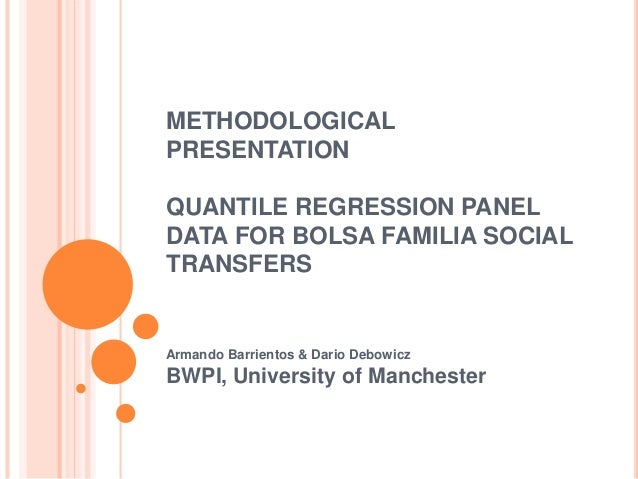 METHODOLOGICAL  PRESENTATION  QUANTILE REGRESSION PANEL  DATA FOR BOLSA FAMILIA SOCIAL  TRANSFERS  Armando Barrientos & Da...