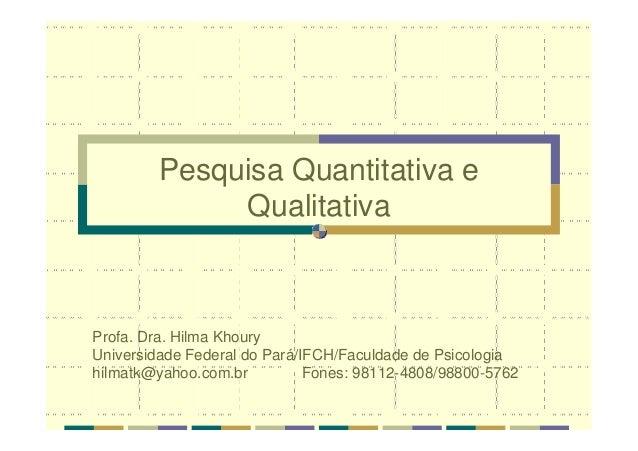 Pesquisa Quantitativa e Qualitativa Profa. Dra. Hilma Khoury Universidade Federal do Pará/IFCH/Faculdade de Psicologia hil...