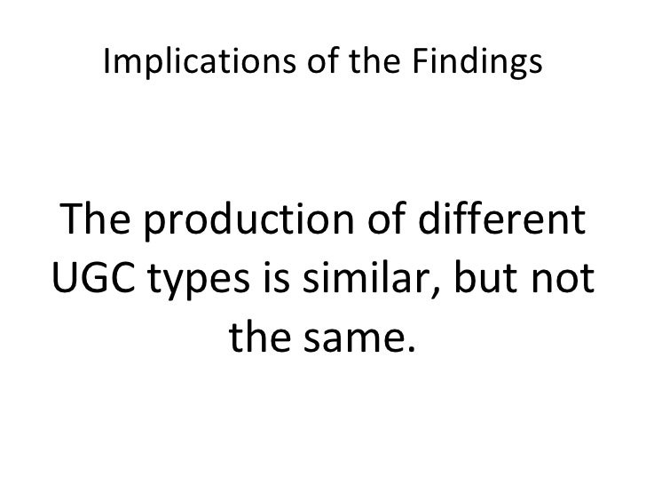 Implications of the Findings <ul><li>The production of different UGC types is similar, but not the same. </li></ul>