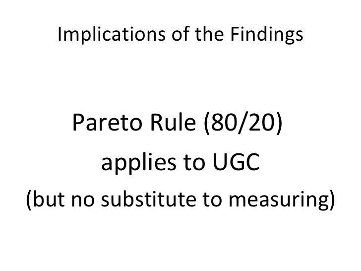 Implications of the Findings <ul><li>Pareto Rule (80/20)  </li></ul><ul><li>applies to UGC </li></ul><ul><li>(but no subst...