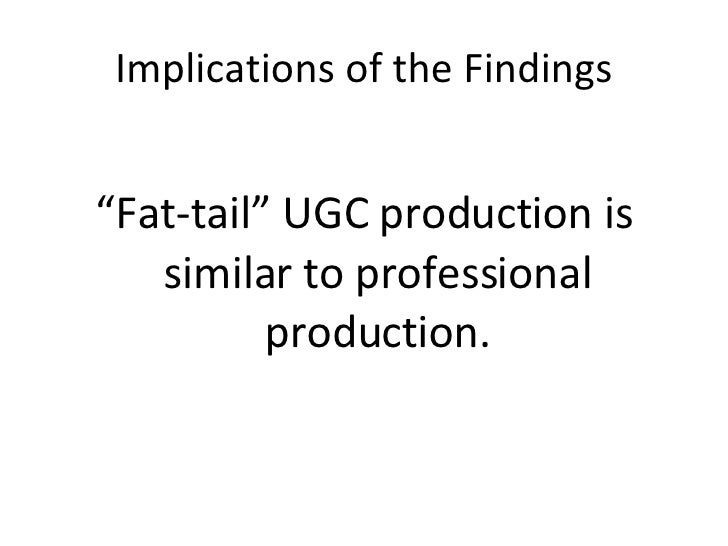 """Implications of the Findings <ul><li>"""" Fat-tail"""" UGC production is similar to professional production. </li></ul>"""