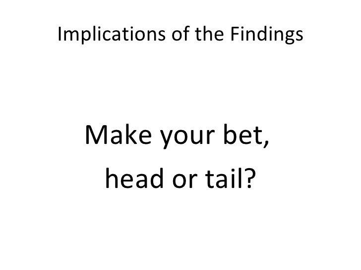 Implications of the Findings <ul><li>Make your bet,  </li></ul><ul><li>head or tail? </li></ul>