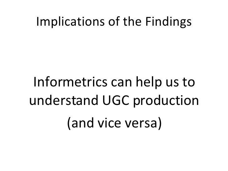 Implications of the Findings <ul><li>Informetrics can help us to understand UGC production </li></ul><ul><li>(and vice ver...