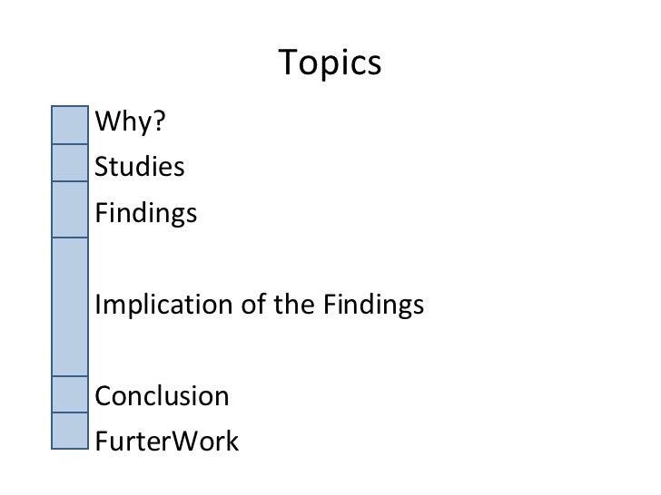 Topics <ul><li>Why? </li></ul><ul><li>Studies </li></ul><ul><li>Findings </li></ul><ul><li>Implication of the Findings </l...