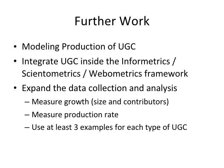 Further Work <ul><li>Modeling Production of UGC </li></ul><ul><li>Integrate UGC inside the Informetrics / Scientometrics /...