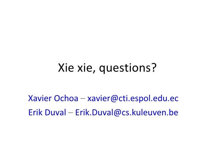 Xie xie, questions? Xavier Ochoa  –  [email_address] Erik Duval  –  [email_address]