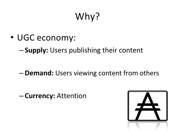 Why? <ul><li>UGC economy: </li></ul><ul><ul><li>Supply:  Users publishing their content </li></ul></ul><ul><ul><li>Demand:...