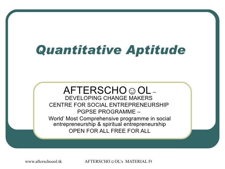 Quantitative Aptitude  AFTERSCHO☺OL  – DEVELOPING CHANGE MAKERS  CENTRE FOR SOCIAL ENTREPRENEURSHIP  PGPSE PROGRAMME –  Wo...