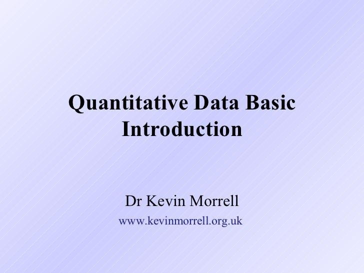 Quantitative Data Basic Introduction Dr Kevin Morrell www.kevinmorrell.org.uk