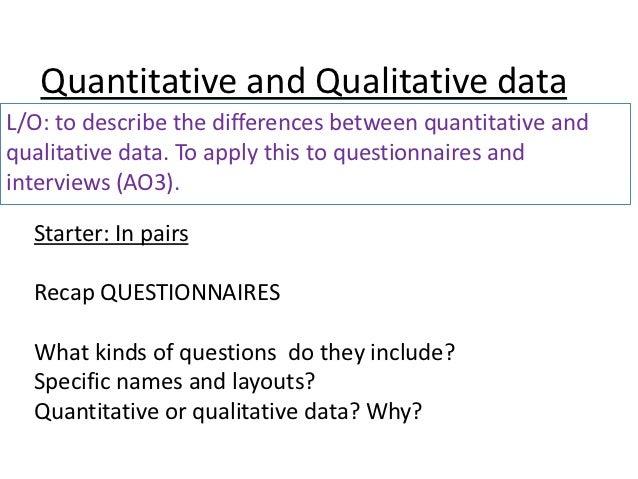Quantitative and qualitative data, questionnaires, interviews