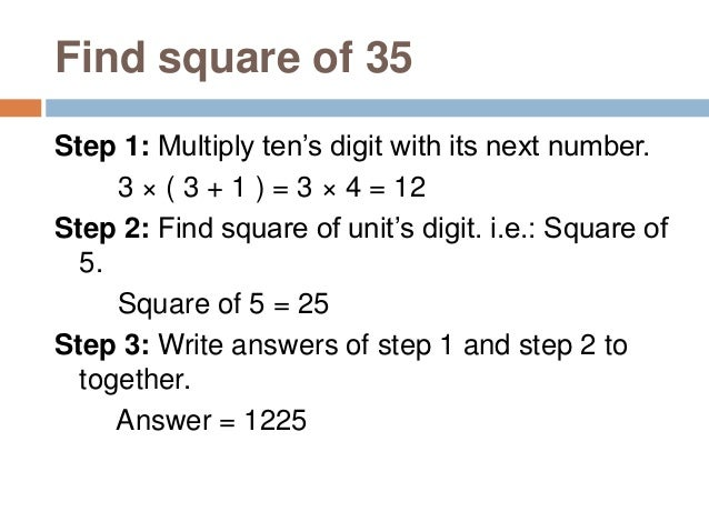 Find square of 215 Step 1: Multiply ten's digit with its next number. 21 × ( 21 + 1 ) = 21 × 22 = 462 (Note: We are taking...