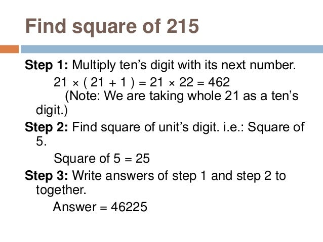 Square of 53. Step 1: Add 25 to the unit's digit. 3 + 25 = 28 Step 2: Square the unit's digit. 32 = 9 Step 3: Write answer...