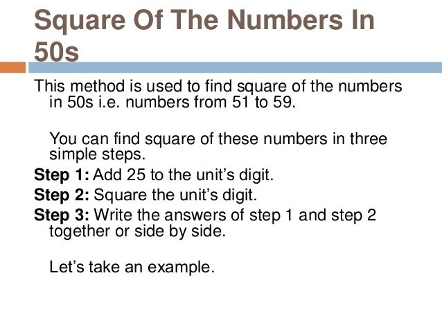 Square of 52 Step 1: Add 25 to the unit's digit 2 + 25 = 27 Step 2: Square the unit's digit 22 = 4 Step 3: Write the answe...