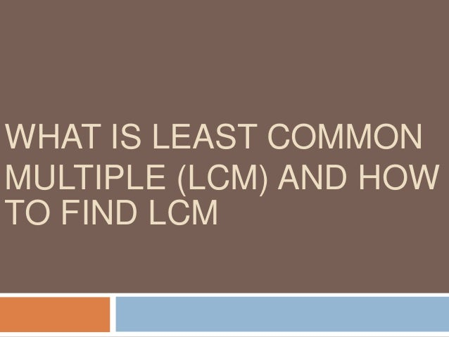 Least Common Multiple (LCM) Least Common Multiple (LCM) of two or more numbers is the smallest number that is a multiple o...