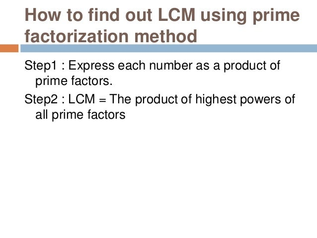 Example 1 : Find out LCM of 8 and 14 Step1 : Express each number as a product of prime factors. 8 = 23 14 = 2 × 7 Step2 : ...