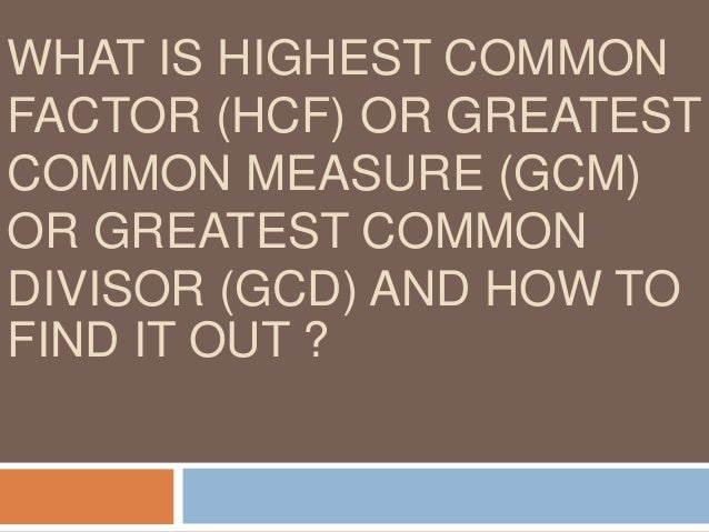 Highest Common Factor(H.C.F) or Greatest Common Measure(G.C.M) or Greatest Common Divisor (G.C.D) Highest Common Factor(H....