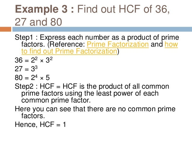 How to find out HCF using prime factorization method - By dividing the numbers (shortcut) Step 1 : Write the given numbers...