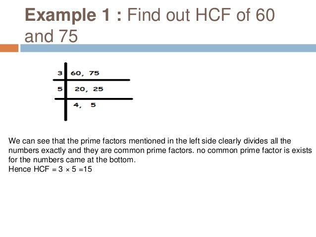 Example 2 : Find out HCF of 36, 24 and 12 We can see that the prime factors mentioned in the left side clearly divides all...