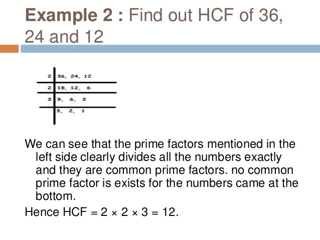 Example 3 : Find out HCF of 36, 24 and 48 We can see that the prime factors mentioned in the left side clearly divides all...