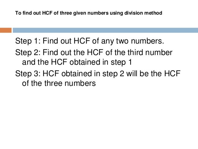 To find out HCF of more than three numbers using division method In a similar way as explained for three numbers, we can f...